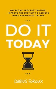 Do it Today: Overcome Procrastination, Improve Productivity and Achieve More Meaningful Things by Darius Foroux,